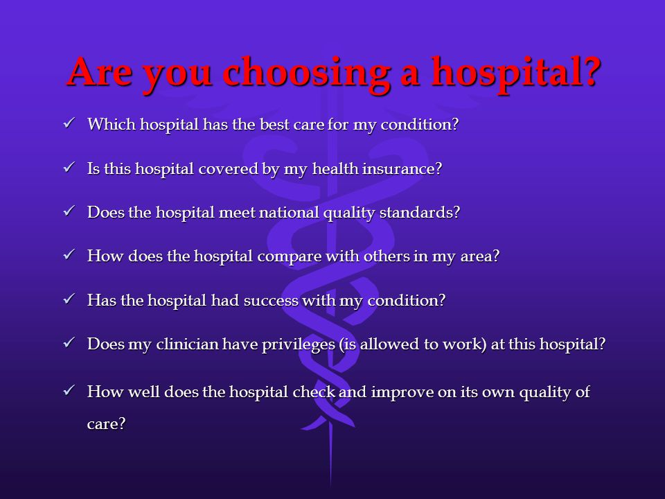 Are you choosing a hospital. Which hospital has the best care for my condition.