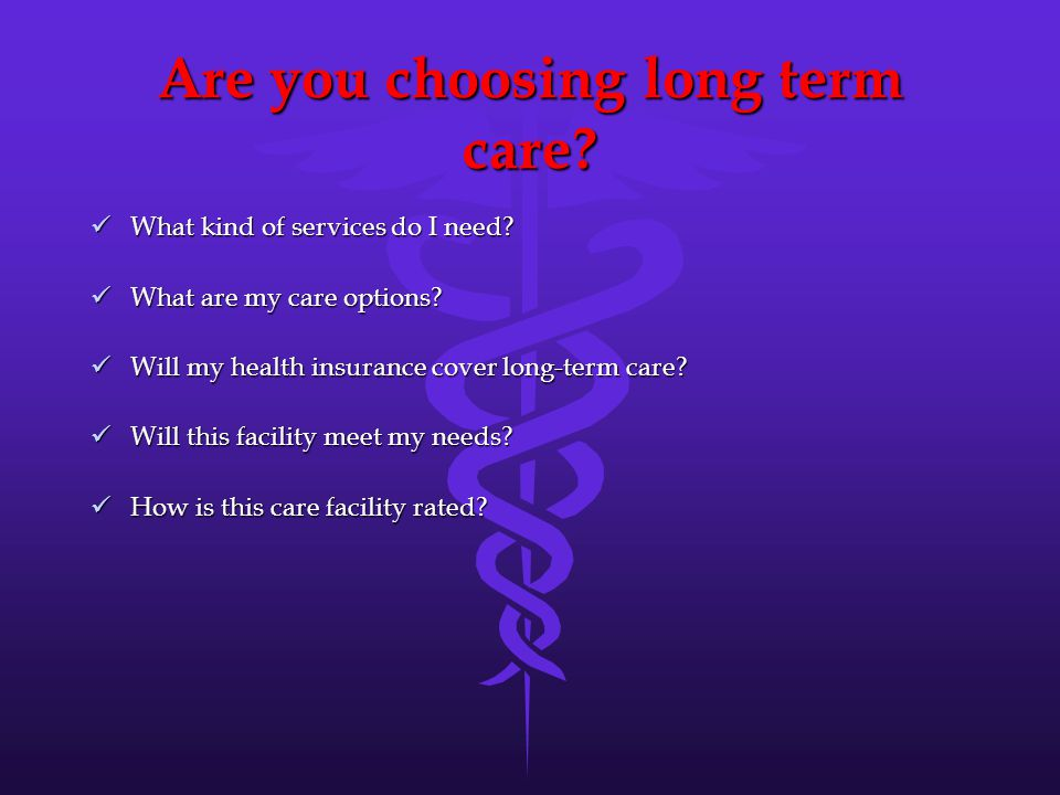 Are you choosing long term care. What kind of services do I need.