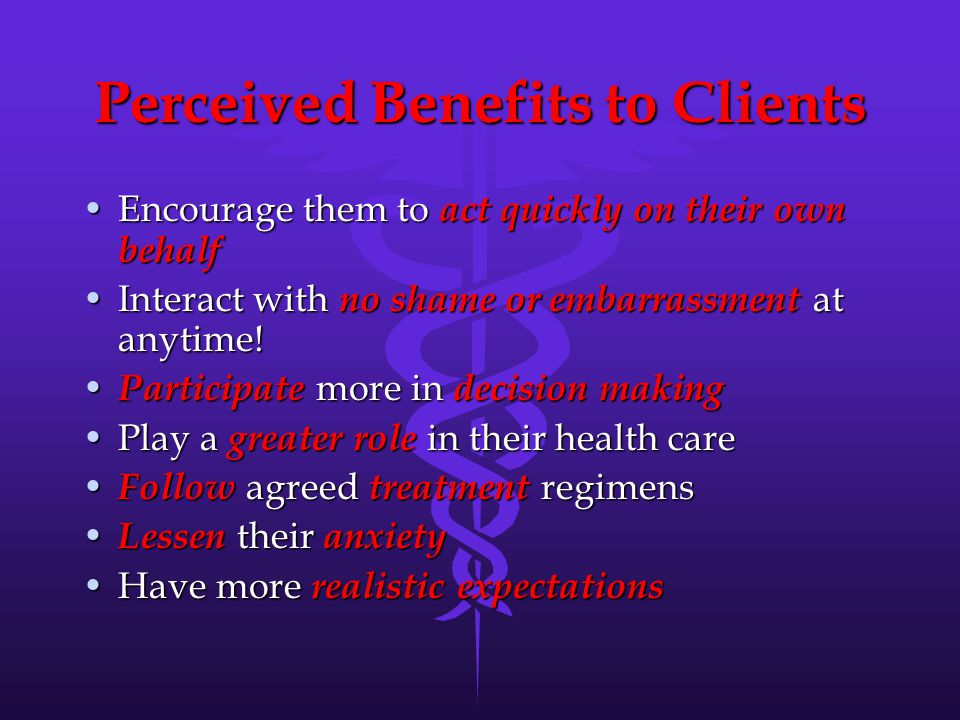Perceived Benefits to Clients Encourage them to act quickly on their own behalfEncourage them to act quickly on their own behalf Interact with no shame or embarrassment at anytime!Interact with no shame or embarrassment at anytime.