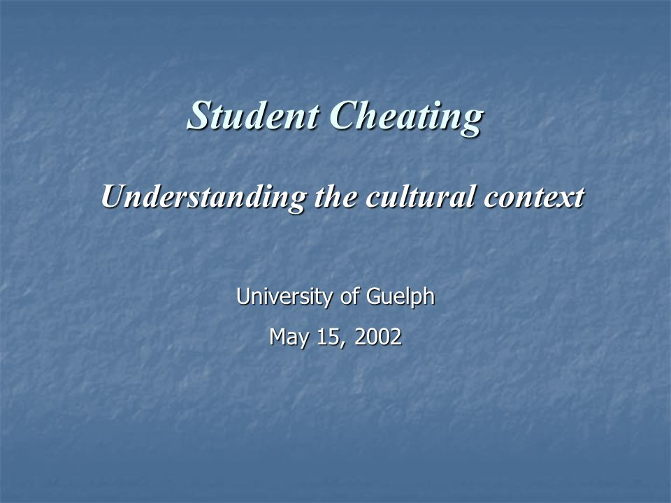 Student Cheating Understanding the cultural context Understanding the cultural context University of Guelph May 15, 2002