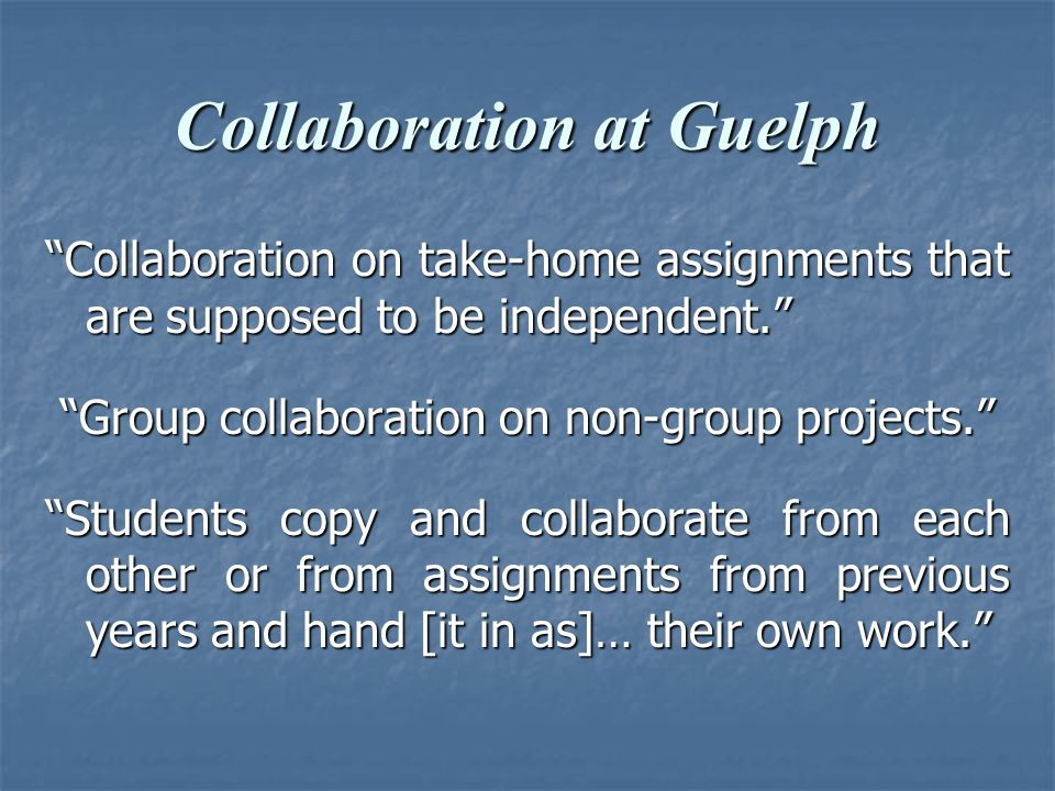 Collaboration at Guelph Collaboration on take-home assignments that are supposed to be independent. Group collaboration on non-group projects. Group collaboration on non-group projects. Students copy and collaborate from each other or from assignments from previous years and hand [it in as]… their own work.