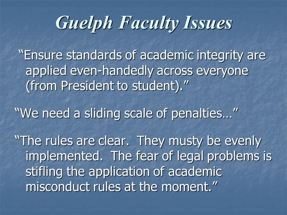 Guelph Faculty Issues Ensure standards of academic integrity are applied even-handedly across everyone (from President to student). Ensure standards of academic integrity are applied even-handedly across everyone (from President to student). We need a sliding scale of penalties… The rules are clear.