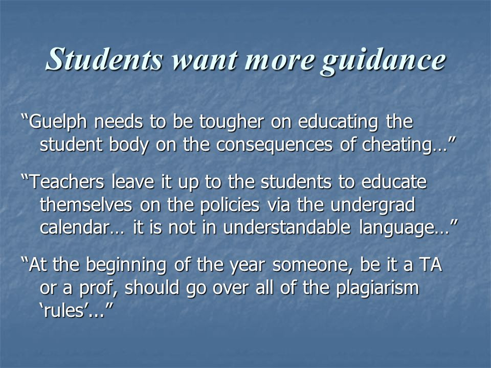 Students want more guidance Guelph needs to be tougher on educating the student body on the consequences of cheating… Teachers leave it up to the students to educate themselves on the policies via the undergrad calendar… it is not in understandable language… At the beginning of the year someone, be it a TA or a prof, should go over all of the plagiarism 'rules'...