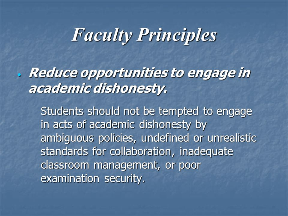 Faculty Principles  Reduce opportunities to engage in academic dishonesty.