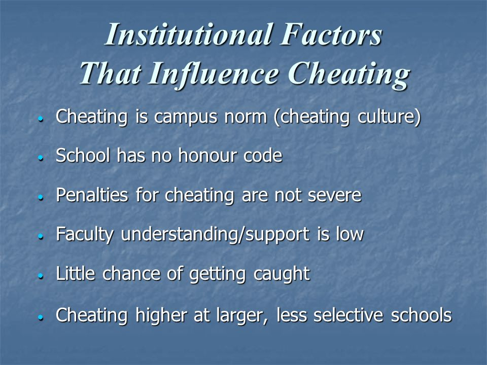 Institutional Factors That Influence Cheating  Cheating is campus norm (cheating culture)  School has no honour code  Penalties for cheating are not severe  Faculty understanding/support is low  Little chance of getting caught  Cheating higher at larger, less selective schools