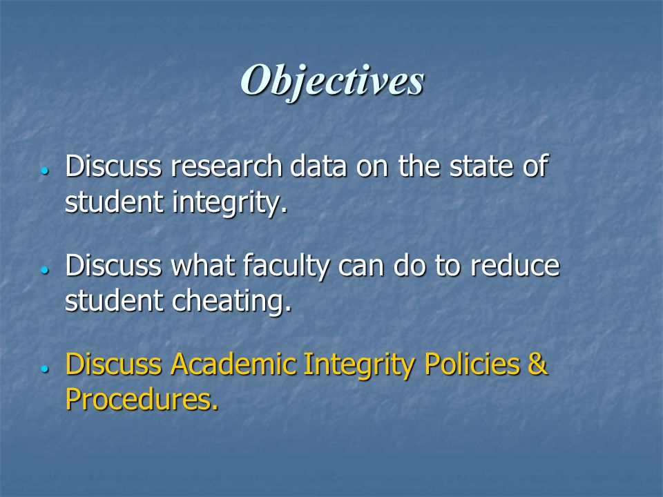 Objectives  Discuss research data on the state of student integrity.