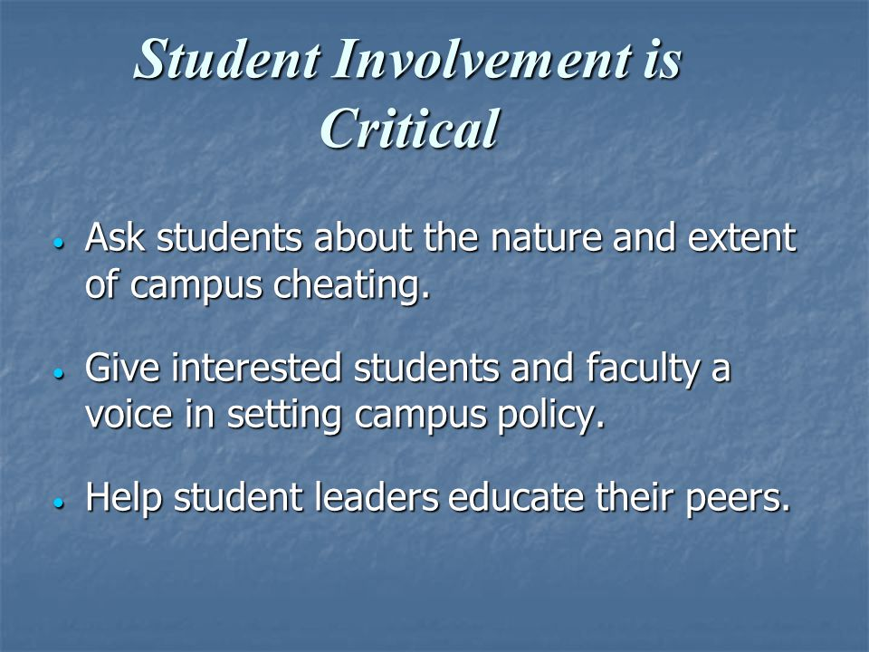 Student Involvement is Critical  Ask students about the nature and extent of campus cheating.