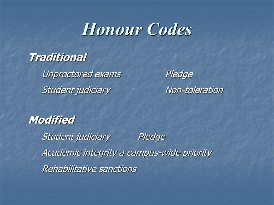 Honour Codes Traditional Unproctored examsPledge Student judiciaryNon-toleration Modified Student judiciaryPledge Academic integrity a campus-wide priority Rehabilitative sanctions