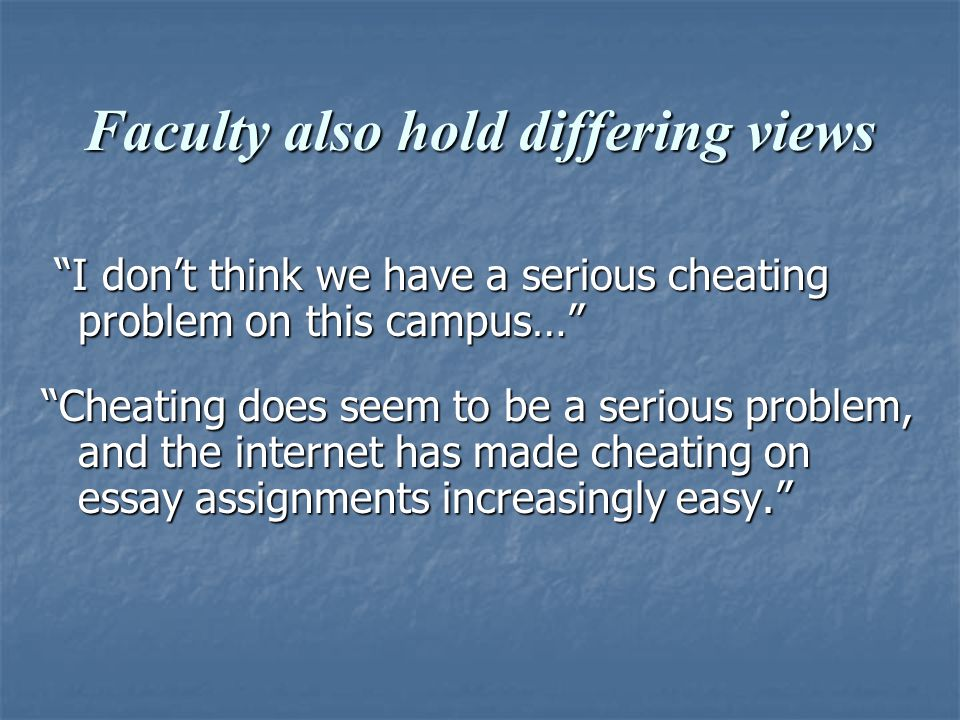 Faculty also hold differing views I don't think we have a serious cheating problem on this campus… I don't think we have a serious cheating problem on this campus… Cheating does seem to be a serious problem, and the internet has made cheating on essay assignments increasingly easy.