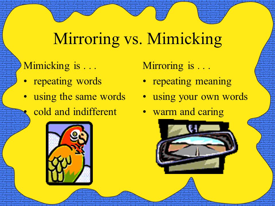 Mirroring vs. Mimicking Mimicking is...