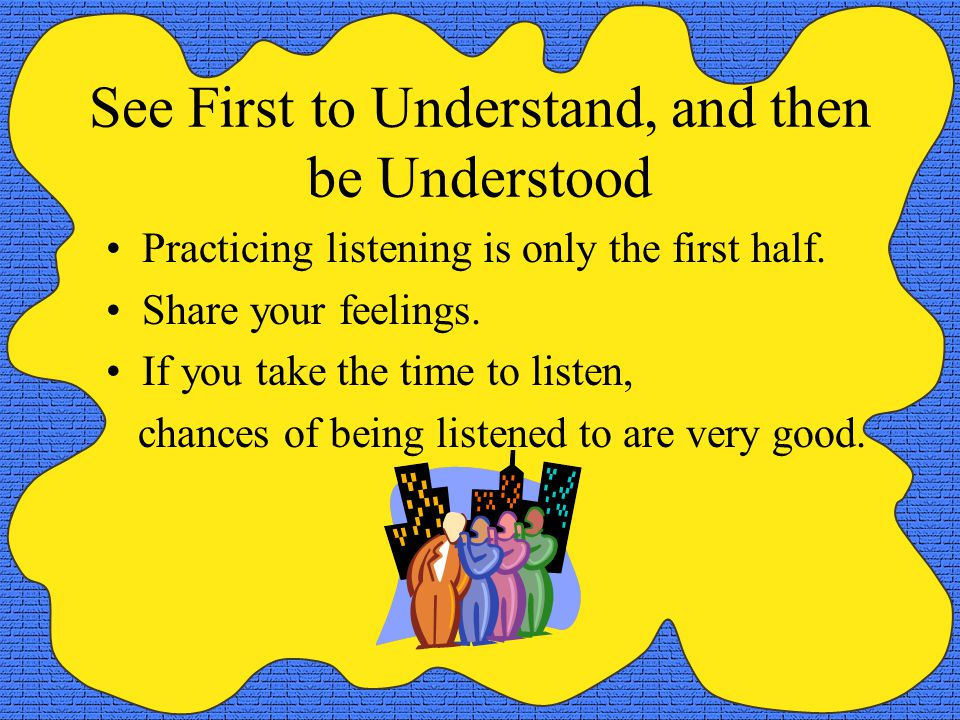 See First to Understand, and then be Understood Practicing listening is only the first half.
