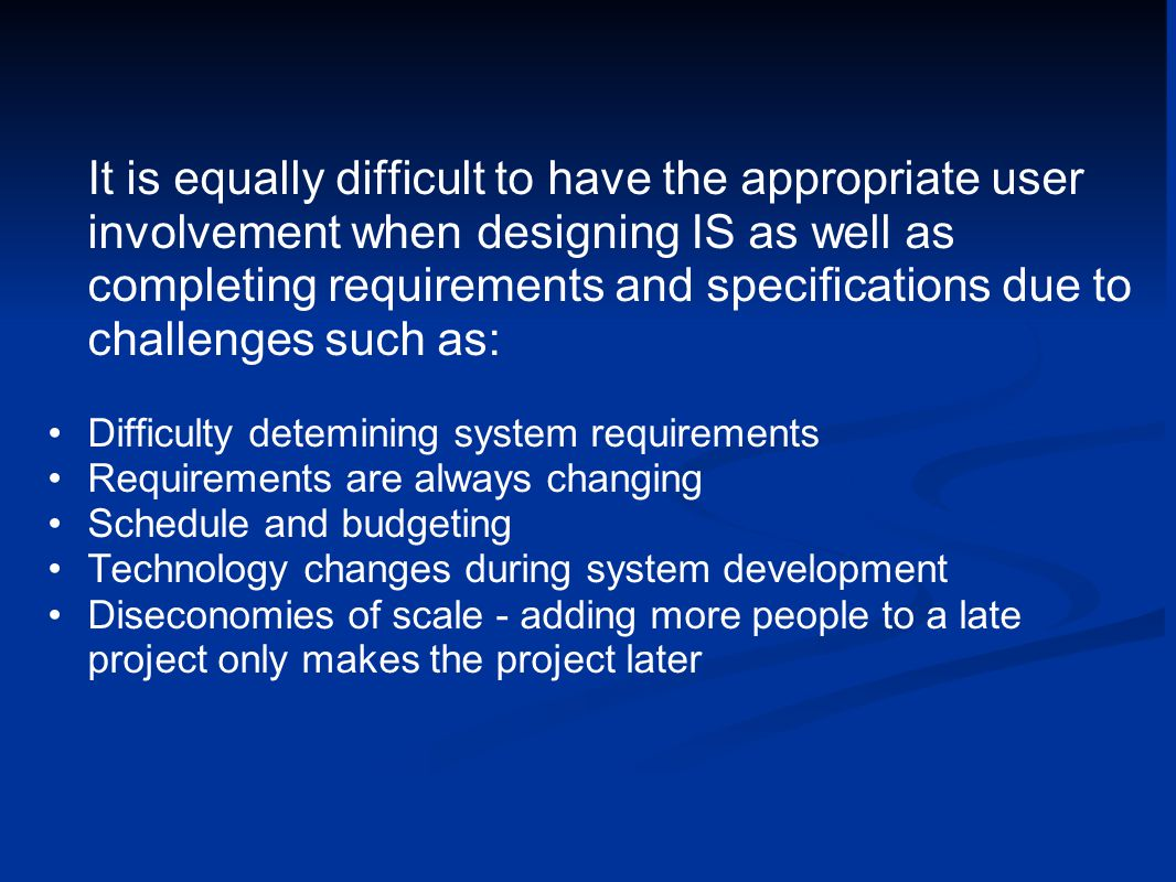 It is equally difficult to have the appropriate user involvement when designing IS as well as completing requirements and specifications due to challenges such as: Difficulty detemining system requirements Requirements are always changing Schedule and budgeting Technology changes during system development Diseconomies of scale - adding more people to a late project only makes the project later