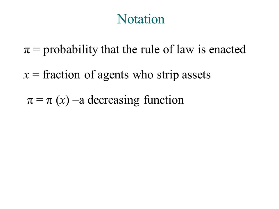 Notation π = probability that the rule of law is enacted x = fraction of agents who strip assets π = π (x) –a decreasing function