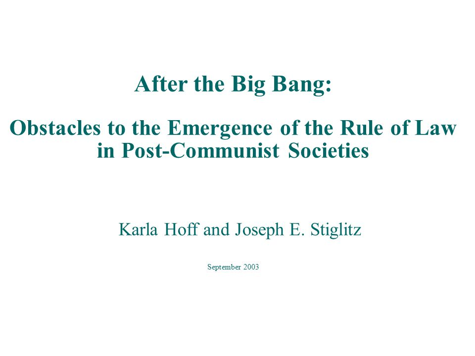 After the Big Bang: Obstacles to the Emergence of the Rule of Law in Post-Communist Societies Karla Hoff and Joseph E.