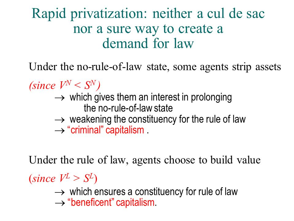 Rapid privatization: neither a cul de sac nor a sure way to create a demand for law Under the no-rule-of-law state, some agents strip assets (since V N < S N )  which gives them an interest in prolonging the no-rule-of-law state  weakening the constituency for the rule of law  criminal capitalism.