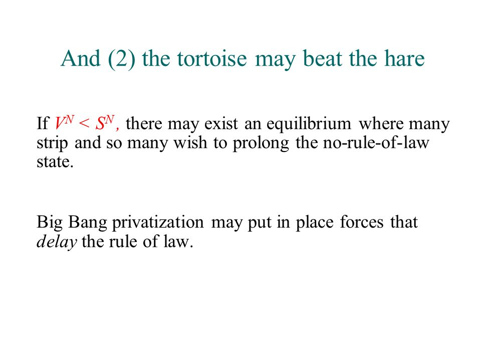 And (2) the tortoise may beat the hare If V N < S N, there may exist an equilibrium where many strip and so many wish to prolong the no-rule-of-law state.