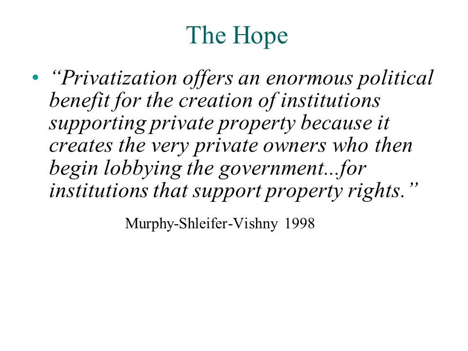 The Hope Privatization offers an enormous political benefit for the creation of institutions supporting private property because it creates the very private owners who then begin lobbying the government...for institutions that support property rights. Murphy-Shleifer-Vishny 1998