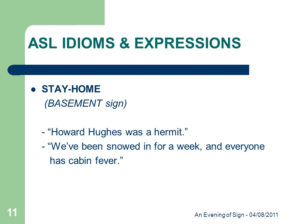 An Evening of Sign - 04/08/2011 11 STAY-HOME (BASEMENT sign) - Howard Hughes was a hermit. - We've been snowed in for a week, and everyone has cabin fever. ASL IDIOMS & EXPRESSIONS