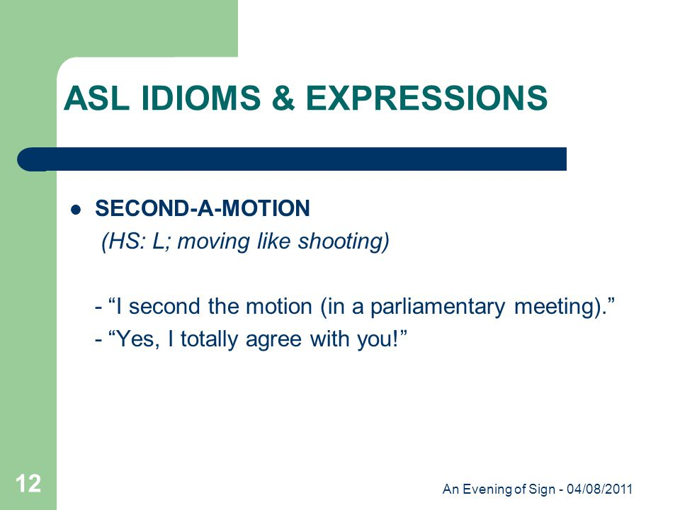 An Evening of Sign - 04/08/2011 12 SECOND-A-MOTION (HS: L; moving like shooting) - I second the motion (in a parliamentary meeting). - Yes, I totally agree with you! ASL IDIOMS & EXPRESSIONS