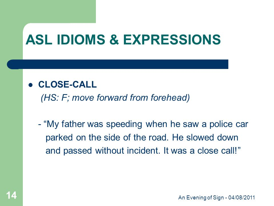 An Evening of Sign - 04/08/2011 14 CLOSE-CALL (HS: F; move forward from forehead) - My father was speeding when he saw a police car parked on the side of the road.