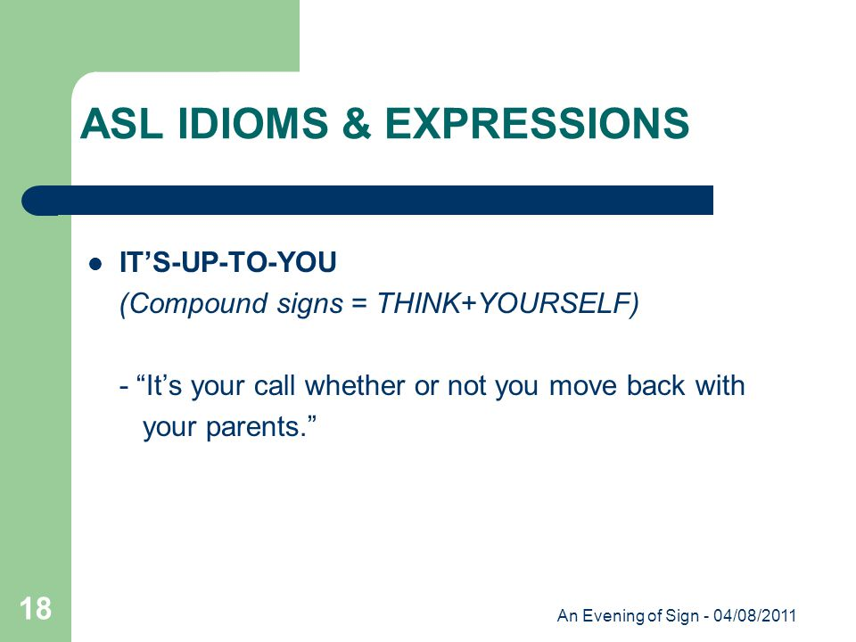 An Evening of Sign - 04/08/2011 18 IT'S-UP-TO-YOU (Compound signs = THINK+YOURSELF) - It's your call whether or not you move back with your parents. ASL IDIOMS & EXPRESSIONS