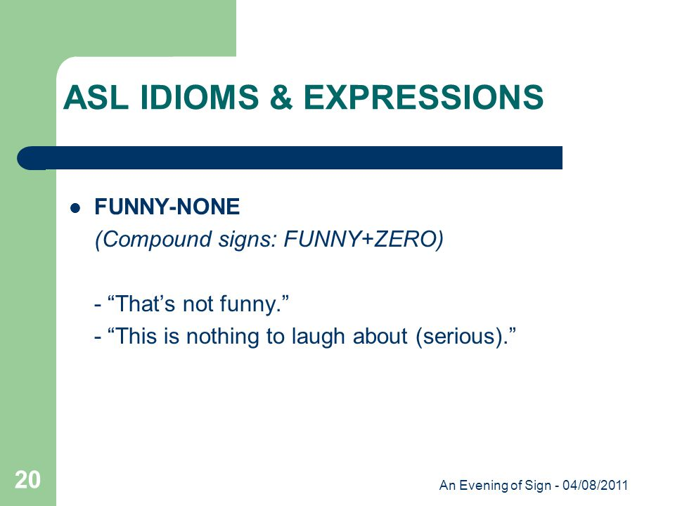 An Evening of Sign - 04/08/2011 20 FUNNY-NONE (Compound signs: FUNNY+ZERO) - That's not funny. - This is nothing to laugh about (serious). ASL IDIOMS & EXPRESSIONS