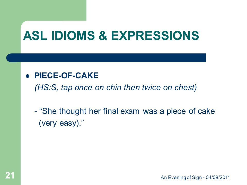 An Evening of Sign - 04/08/2011 21 PIECE-OF-CAKE (HS:S, tap once on chin then twice on chest) - She thought her final exam was a piece of cake (very easy). ASL IDIOMS & EXPRESSIONS