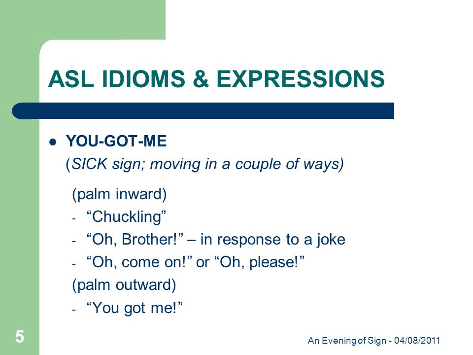 An Evening of Sign - 04/08/2011 5 ASL IDIOMS & EXPRESSIONS YOU-GOT-ME (SICK sign; moving in a couple of ways) (palm inward) - Chuckling - Oh, Brother! – in response to a joke - Oh, come on! or Oh, please! (palm outward) - You got me!