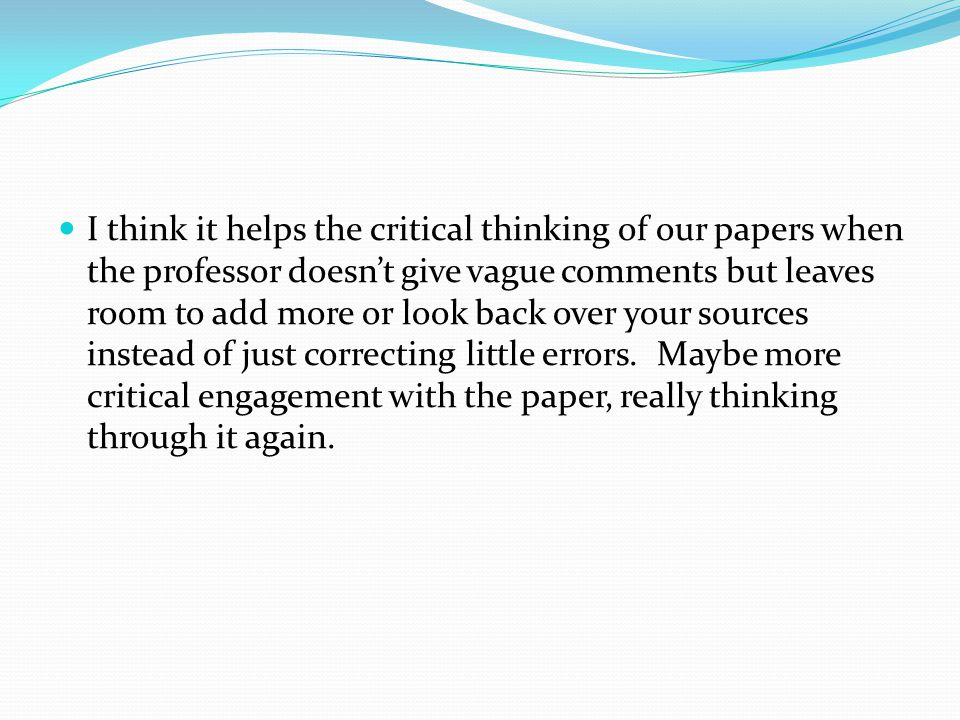 I think it helps the critical thinking of our papers when the professor doesn't give vague comments but leaves room to add more or look back over your sources instead of just correcting little errors.