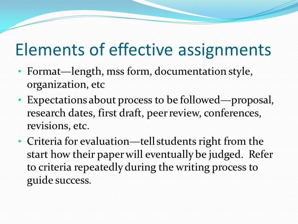 Elements of effective assignments Format—length, mss form, documentation style, organization, etc Expectations about process to be followed—proposal, research dates, first draft, peer review, conferences, revisions, etc.