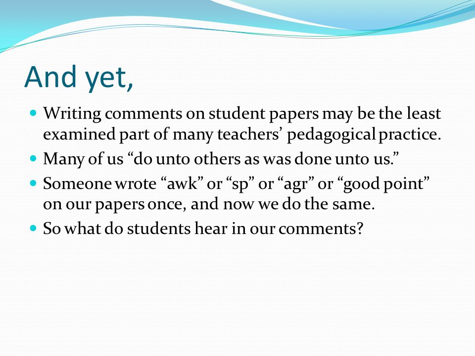 And yet, Writing comments on student papers may be the least examined part of many teachers' pedagogical practice.