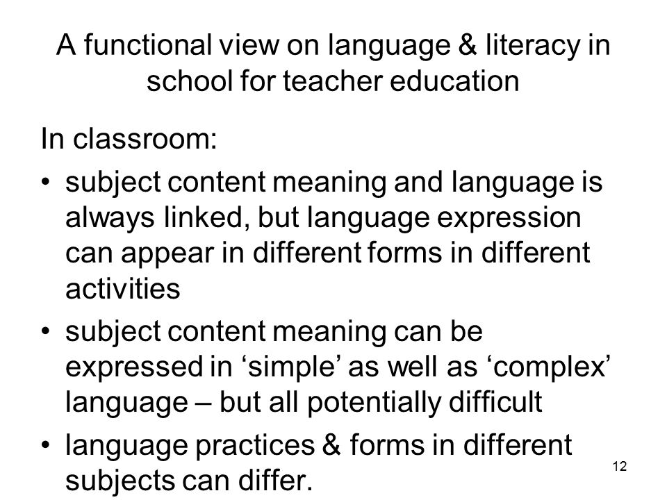 A functional view on language & literacy in school for teacher education In classroom: subject content meaning and language is always linked, but language expression can appear in different forms in different activities subject content meaning can be expressed in 'simple' as well as 'complex' language – but all potentially difficult language practices & forms in different subjects can differ.