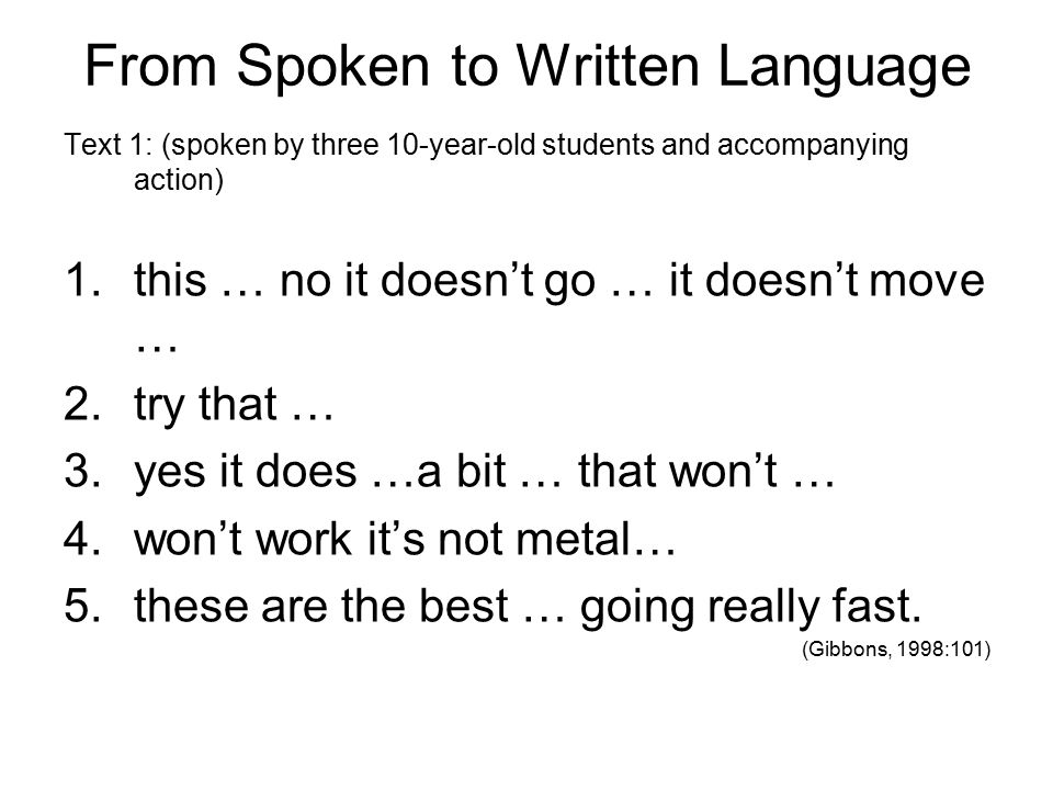 From Spoken to Written Language Text 1: (spoken by three 10-year-old students and accompanying action) 1.this … no it doesn't go … it doesn't move … 2.try that … 3.yes it does …a bit … that won't … 4.won't work it's not metal… 5.these are the best … going really fast.