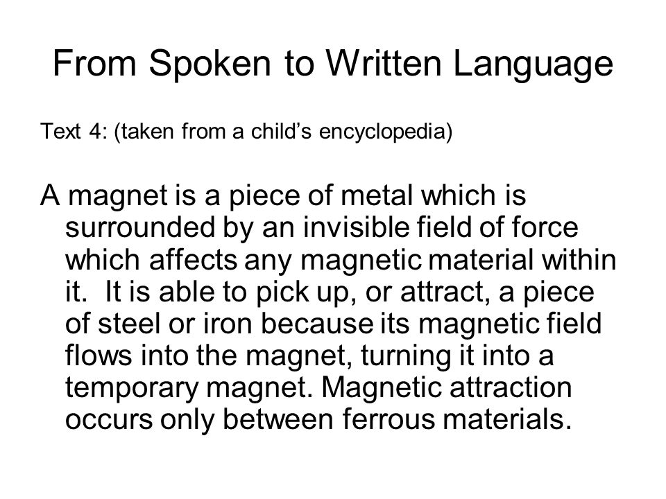 From Spoken to Written Language Text 4: (taken from a child's encyclopedia) A magnet is a piece of metal which is surrounded by an invisible field of force which affects any magnetic material within it.