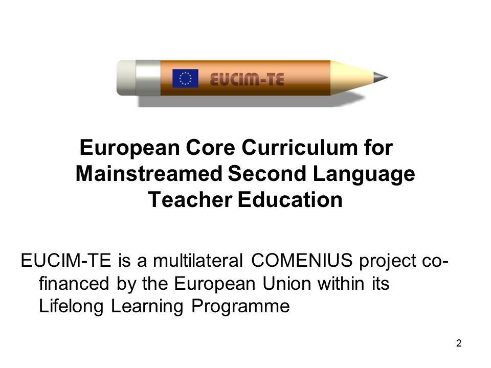 European Core Curriculum for Mainstreamed Second Language Teacher Education EUCIM-TE is a multilateral COMENIUS project co- financed by the European Union within its Lifelong Learning Programme 2