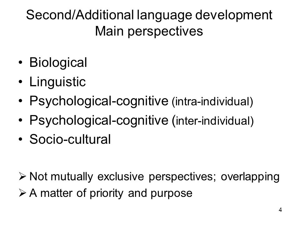 Second/Additional language development Main perspectives Biological Linguistic Psychological-cognitive (intra-individual) Psychological-cognitive ( inter-individual) Socio-cultural  Not mutually exclusive perspectives; overlapping  A matter of priority and purpose 4