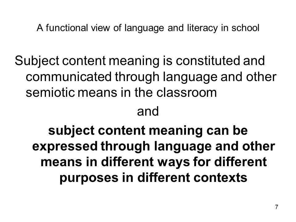 A functional view of language and literacy in school Subject content meaning is constituted and communicated through language and other semiotic means in the classroom and subject content meaning can be expressed through language and other means in different ways for different purposes in different contexts 7