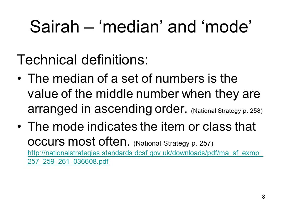 Sairah – 'median' and 'mode' Technical definitions: The median of a set of numbers is the value of the middle number when they are arranged in ascending order.