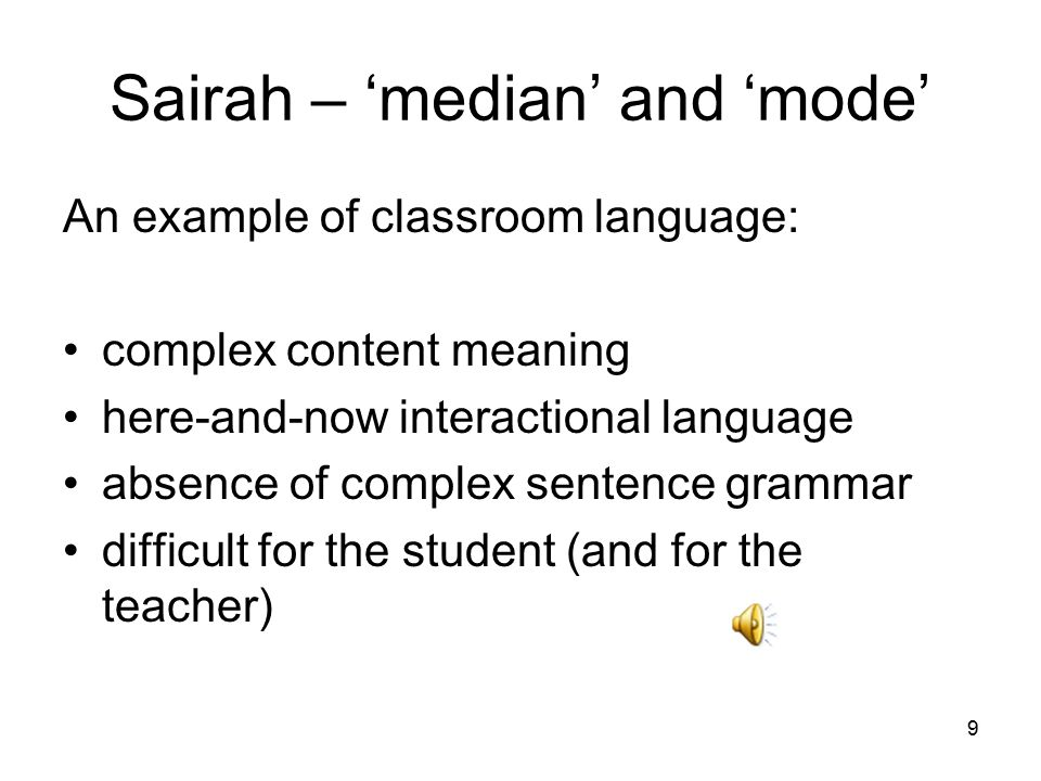 Sairah – 'median' and 'mode' An example of classroom language: complex content meaning here-and-now interactional language absence of complex sentence grammar difficult for the student (and for the teacher) 9