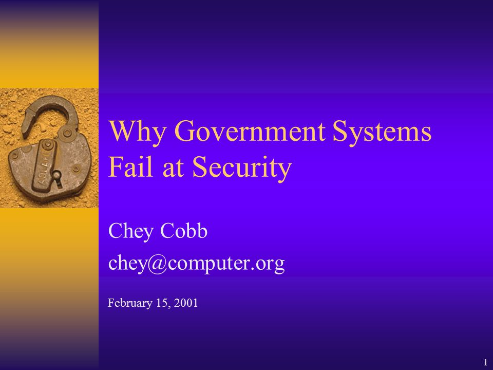 1 Why Government Systems Fail at Security Chey Cobb chey@computer.org February 15, 2001