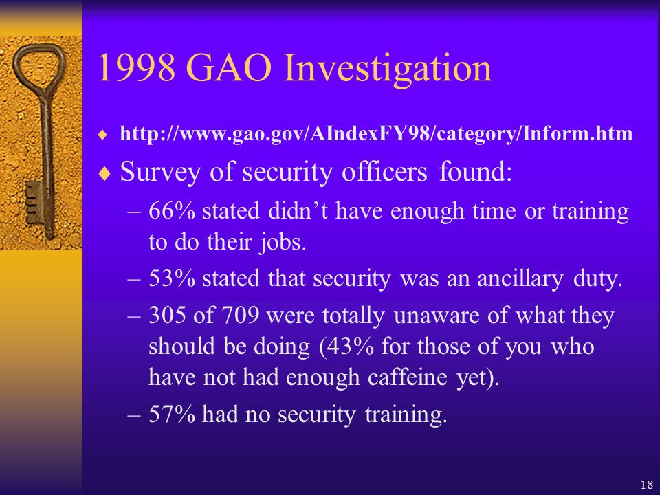 18 1998 GAO Investigation  http://www.gao.gov/AIndexFY98/category/Inform.htm  Survey of security officers found: –66% stated didn't have enough time or training to do their jobs.