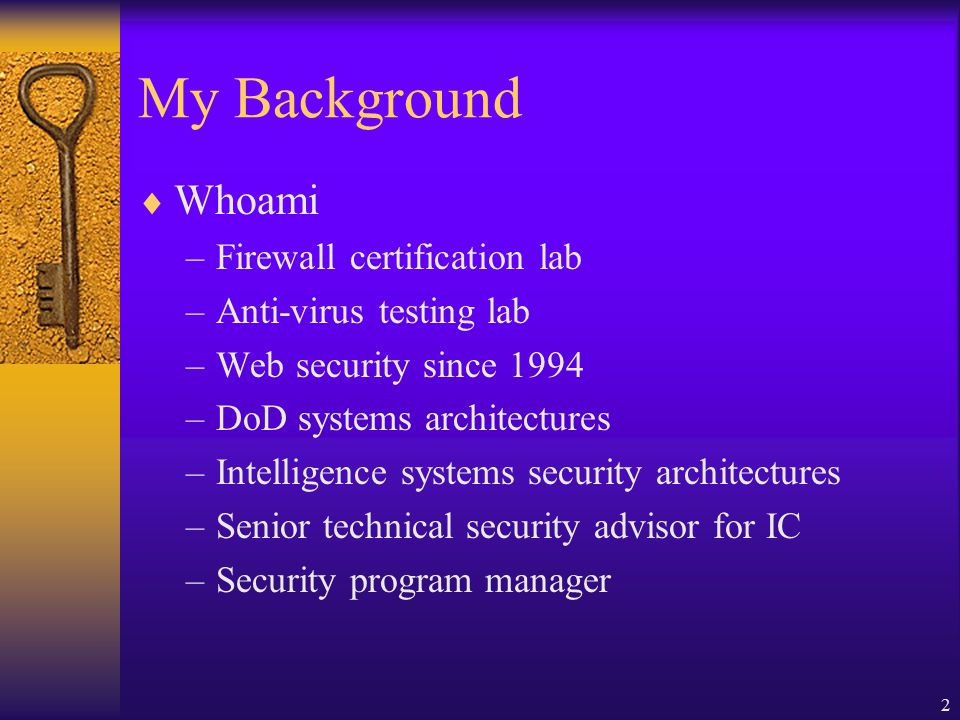 2 My Background  Whoami –Firewall certification lab –Anti-virus testing lab –Web security since 1994 –DoD systems architectures –Intelligence systems security architectures –Senior technical security advisor for IC –Security program manager