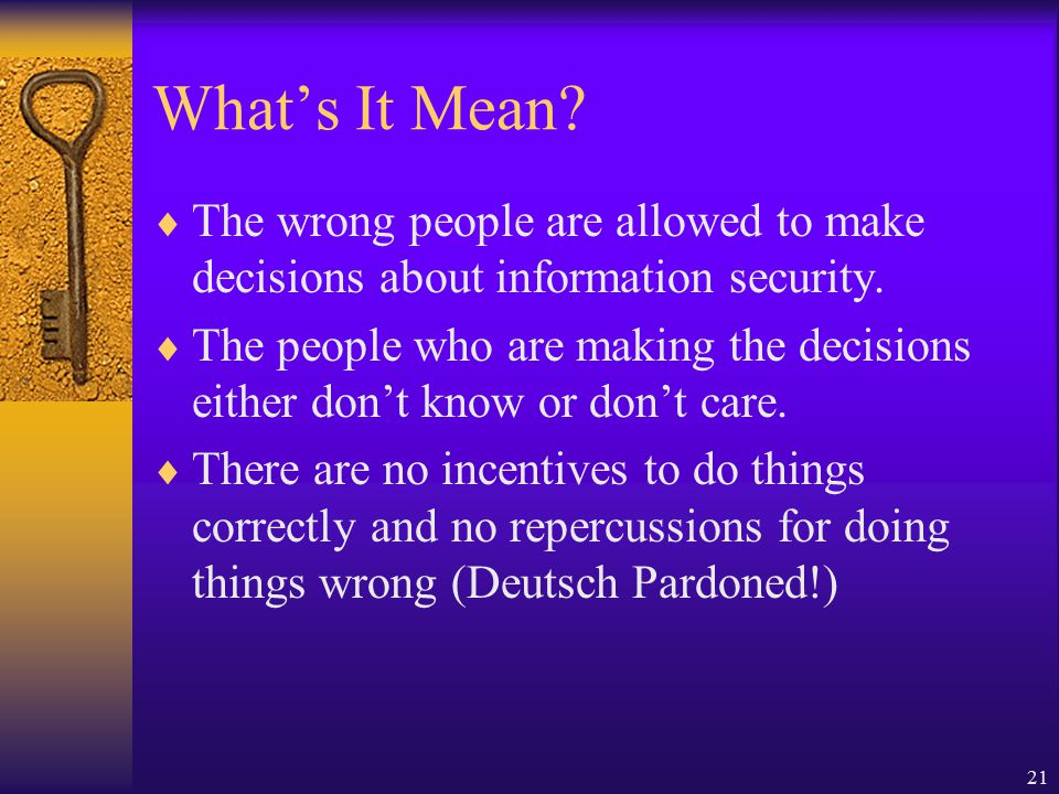 21 What's It Mean.  The wrong people are allowed to make decisions about information security.