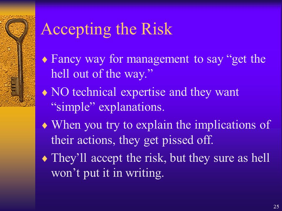 25 Accepting the Risk  Fancy way for management to say get the hell out of the way.  NO technical expertise and they want simple explanations.