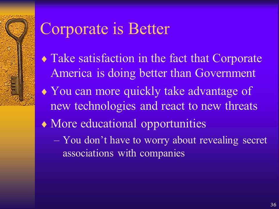 36 Corporate is Better  Take satisfaction in the fact that Corporate America is doing better than Government  You can more quickly take advantage of new technologies and react to new threats  More educational opportunities –You don't have to worry about revealing secret associations with companies