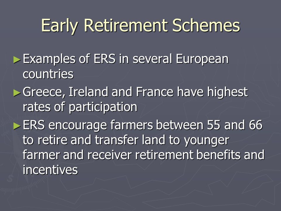Early Retirement Schemes ► Examples of ERS in several European countries ► Greece, Ireland and France have highest rates of participation ► ERS encourage farmers between 55 and 66 to retire and transfer land to younger farmer and receiver retirement benefits and incentives