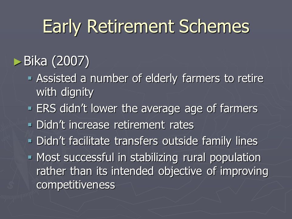 Early Retirement Schemes ► Bika (2007)  Assisted a number of elderly farmers to retire with dignity  ERS didn't lower the average age of farmers  Didn't increase retirement rates  Didn't facilitate transfers outside family lines  Most successful in stabilizing rural population rather than its intended objective of improving competitiveness