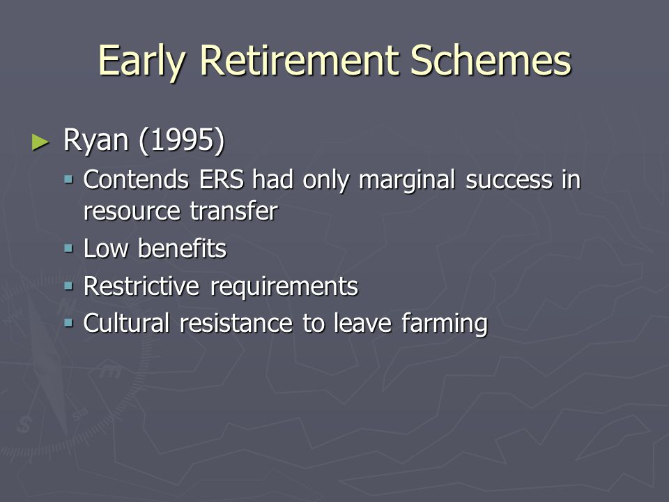 Early Retirement Schemes ► Ryan (1995)  Contends ERS had only marginal success in resource transfer  Low benefits  Restrictive requirements  Cultural resistance to leave farming
