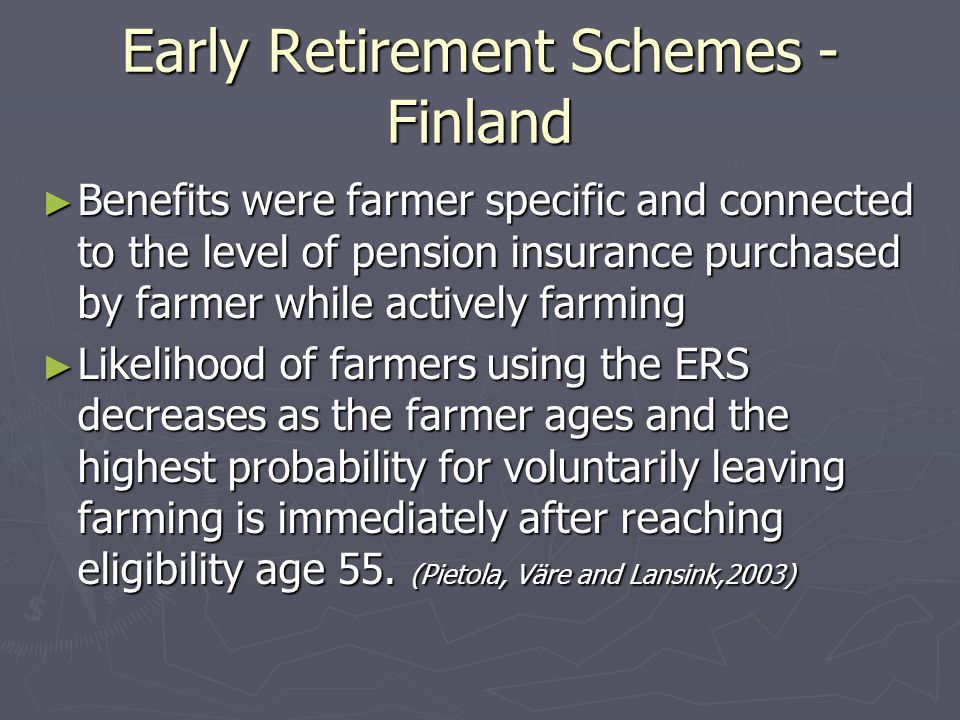 Early Retirement Schemes - Finland ► Benefits were farmer specific and connected to the level of pension insurance purchased by farmer while actively farming ► Likelihood of farmers using the ERS decreases as the farmer ages and the highest probability for voluntarily leaving farming is immediately after reaching eligibility age 55.