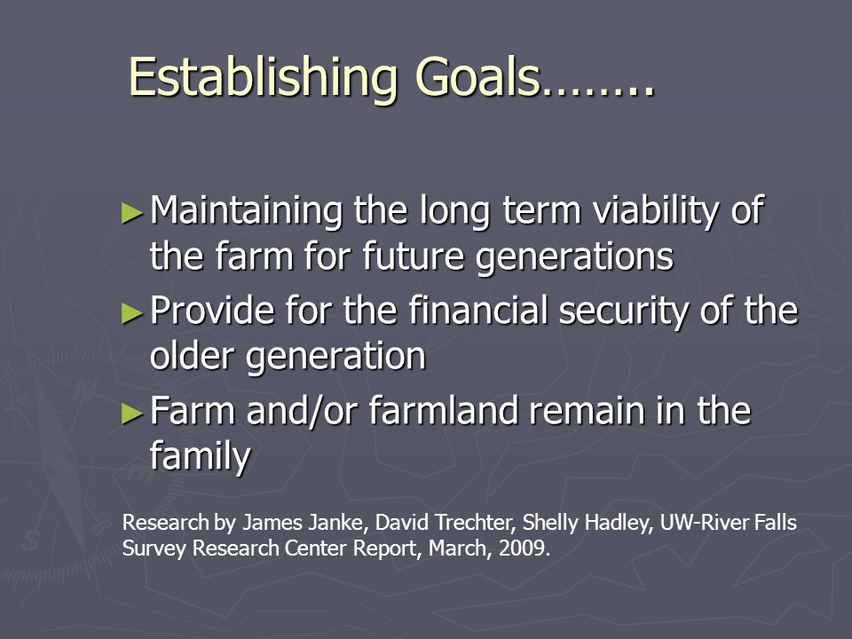 ► Maintaining the long term viability of the farm for future generations ► Provide for the financial security of the older generation ► Farm and/or farmland remain in the family Establishing Goals……..